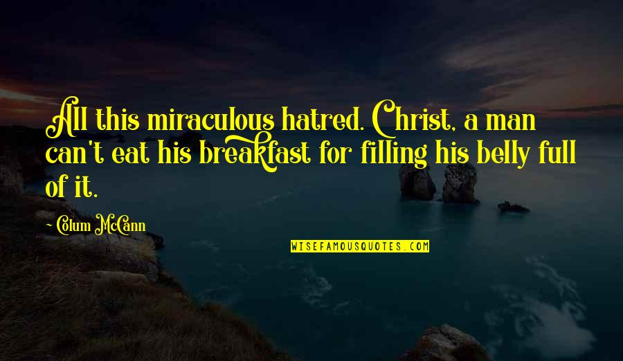 The Miraculous Quotes By Colum McCann: All this miraculous hatred. Christ, a man can't