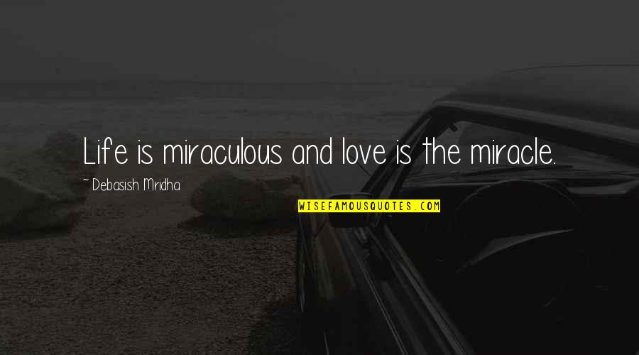 The Miraculous Quotes By Debasish Mridha: Life is miraculous and love is the miracle.