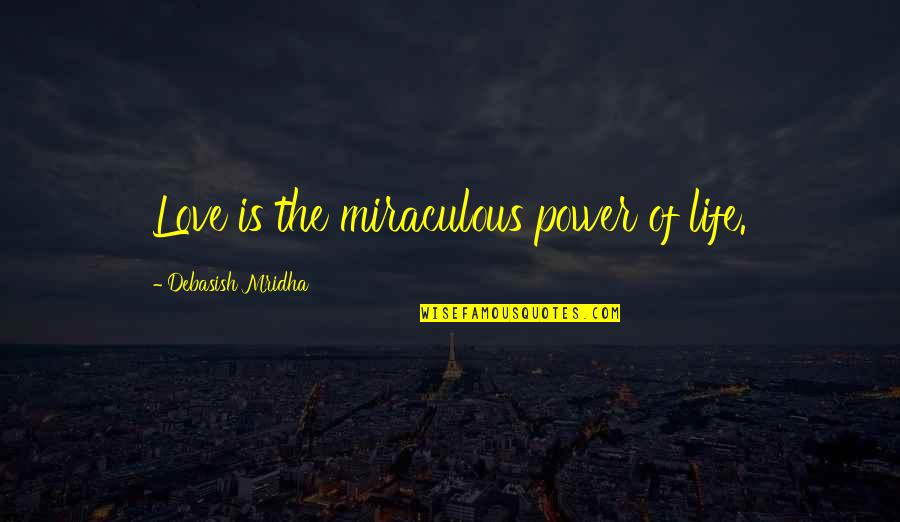 The Miraculous Quotes By Debasish Mridha: Love is the miraculous power of life.