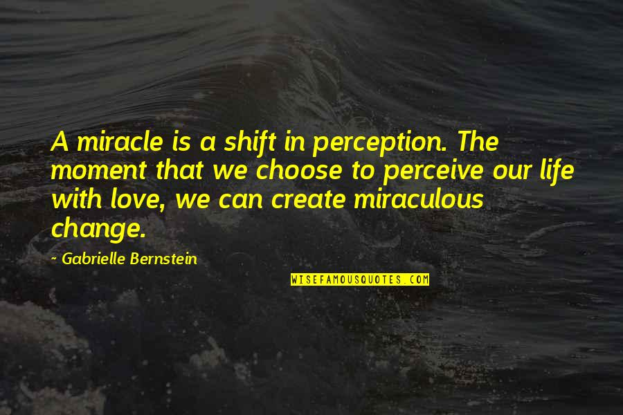 The Miraculous Quotes By Gabrielle Bernstein: A miracle is a shift in perception. The