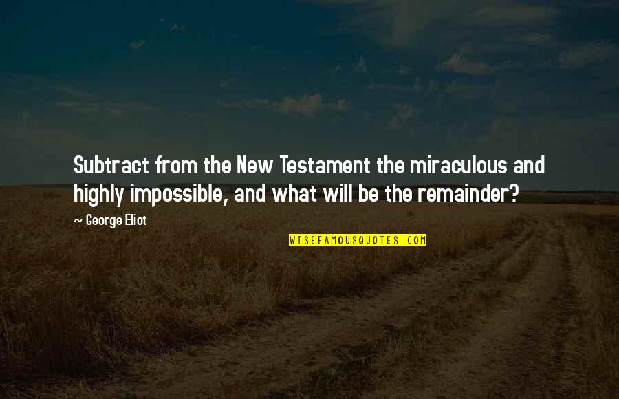The Miraculous Quotes By George Eliot: Subtract from the New Testament the miraculous and