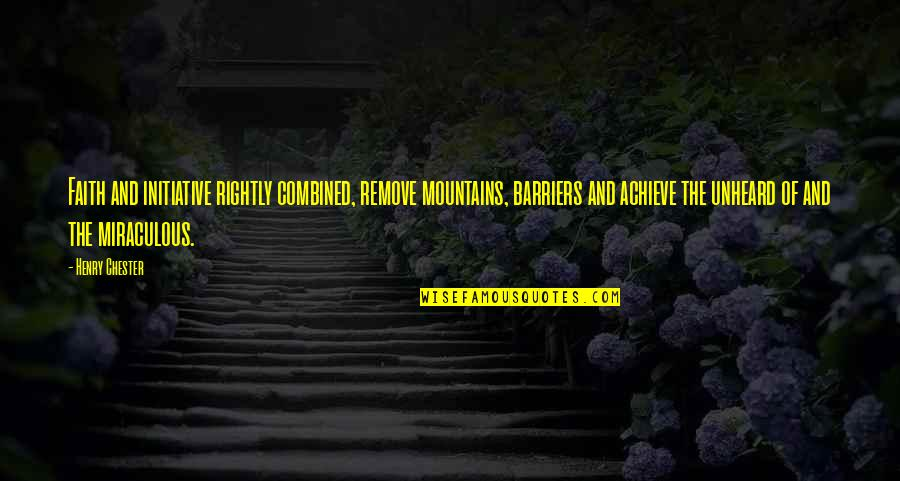 The Miraculous Quotes By Henry Chester: Faith and initiative rightly combined, remove mountains, barriers