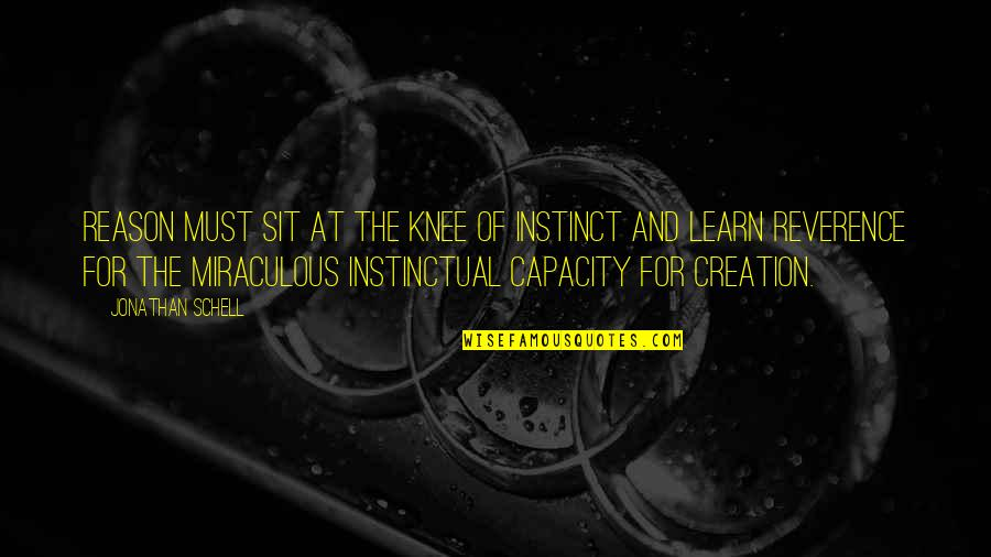The Miraculous Quotes By Jonathan Schell: Reason must sit at the knee of instinct