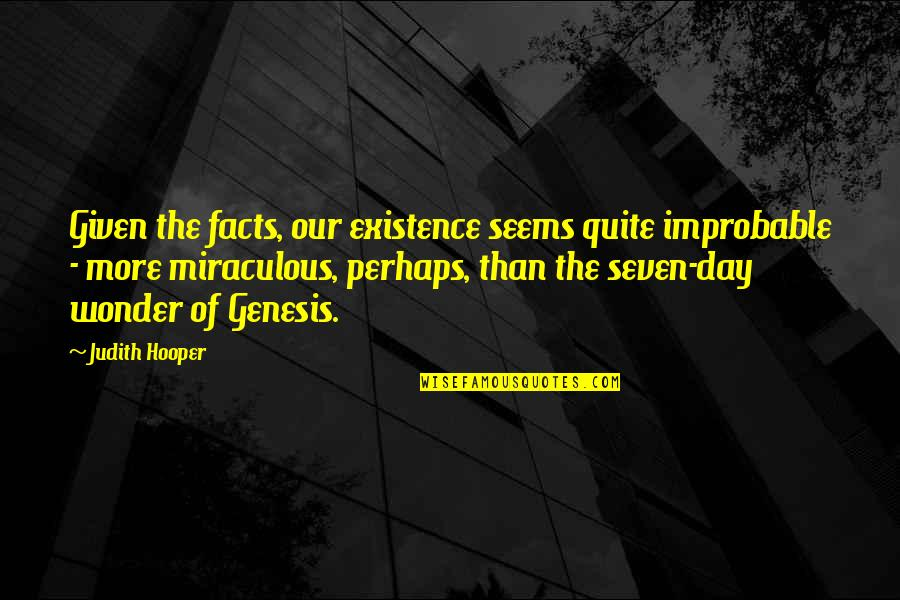 The Miraculous Quotes By Judith Hooper: Given the facts, our existence seems quite improbable