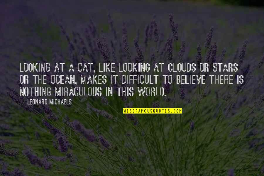 The Miraculous Quotes By Leonard Michaels: Looking at a cat, like looking at clouds