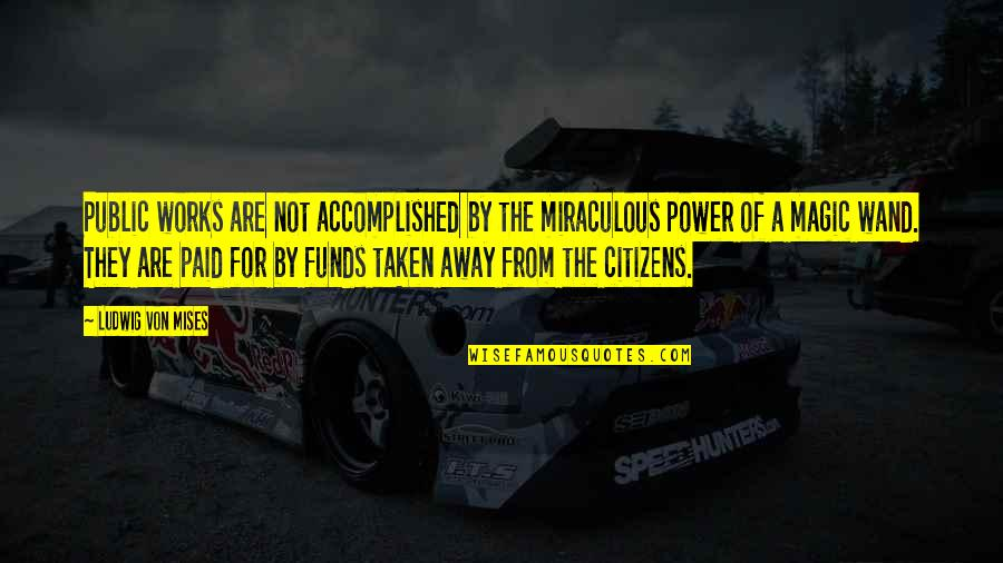 The Miraculous Quotes By Ludwig Von Mises: Public works are not accomplished by the miraculous