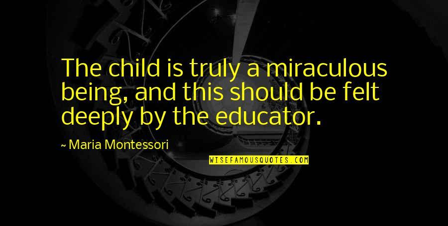 The Miraculous Quotes By Maria Montessori: The child is truly a miraculous being, and
