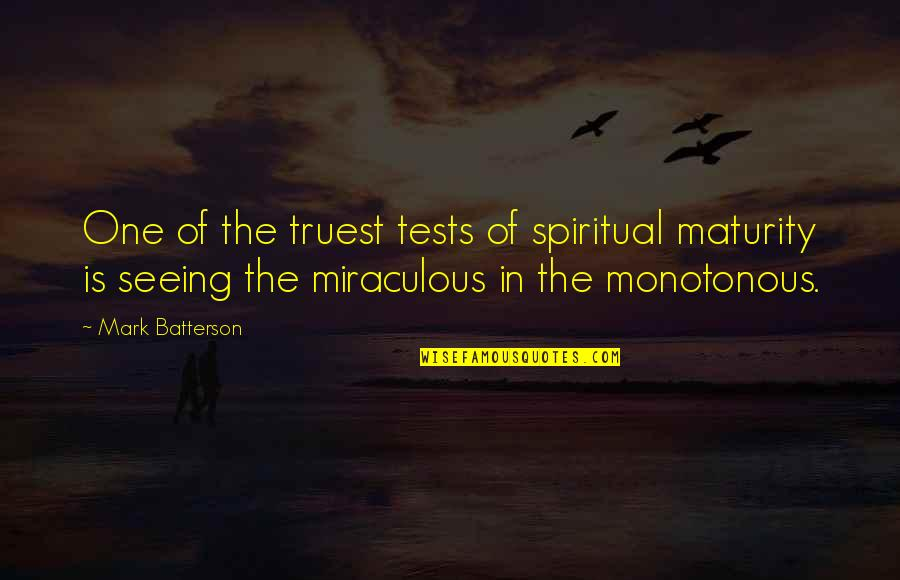 The Miraculous Quotes By Mark Batterson: One of the truest tests of spiritual maturity