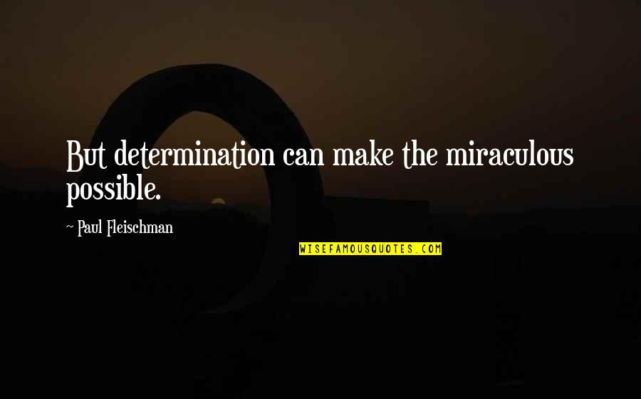 The Miraculous Quotes By Paul Fleischman: But determination can make the miraculous possible.