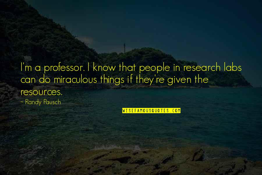 The Miraculous Quotes By Randy Pausch: I'm a professor. I know that people in