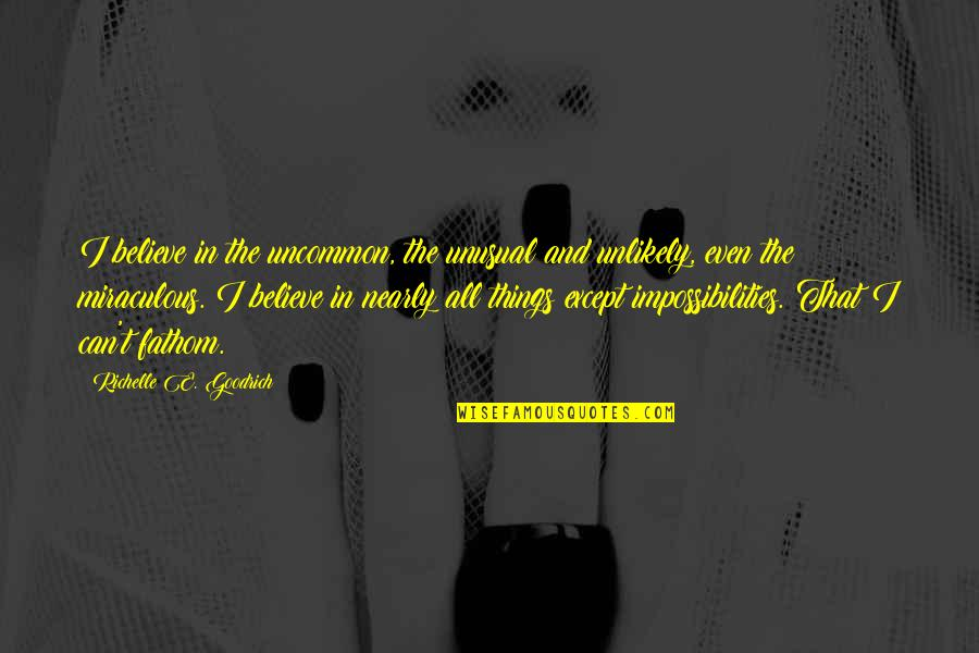The Miraculous Quotes By Richelle E. Goodrich: I believe in the uncommon, the unusual and