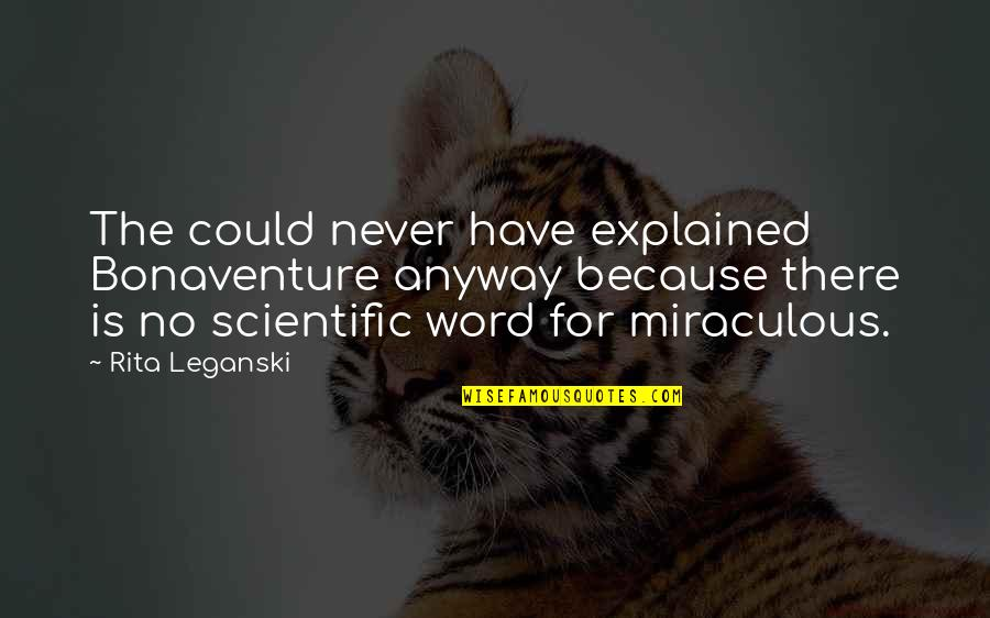 The Miraculous Quotes By Rita Leganski: The could never have explained Bonaventure anyway because