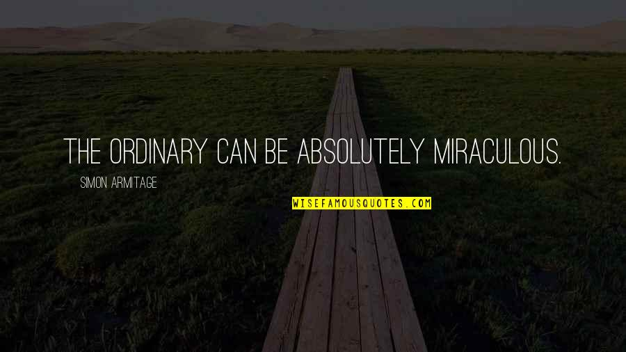 The Miraculous Quotes By Simon Armitage: The ordinary can be absolutely miraculous.