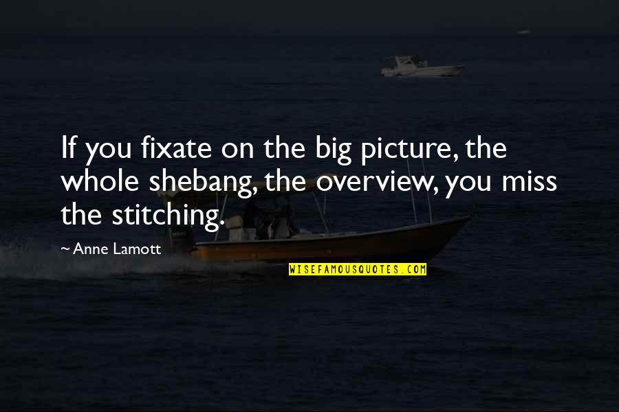 The Missing Picture Quotes By Anne Lamott: If you fixate on the big picture, the
