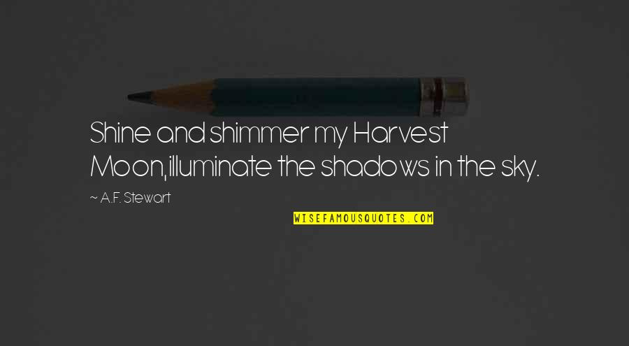 The Moon And Sky Quotes By A.F. Stewart: Shine and shimmer my Harvest Moon,illuminate the shadows