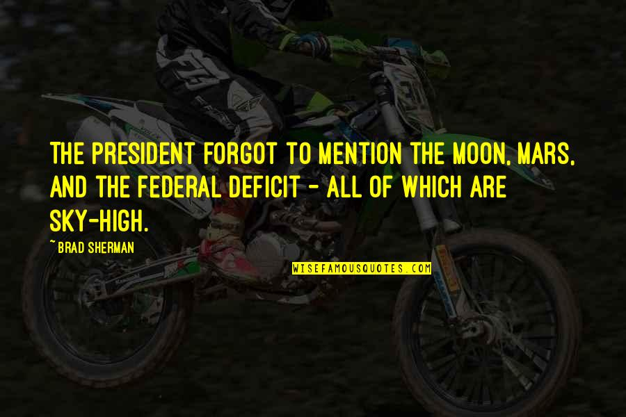 The Moon And Sky Quotes By Brad Sherman: The President forgot to mention the Moon, Mars,