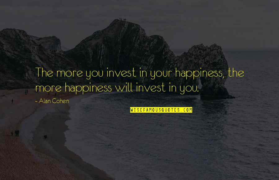The More You Invest Quotes By Alan Cohen: The more you invest in your happiness, the
