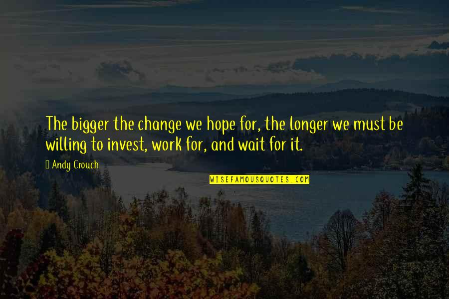 The More You Invest Quotes By Andy Crouch: The bigger the change we hope for, the