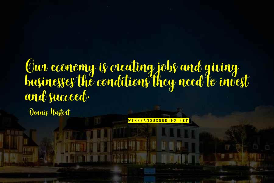 The More You Invest Quotes By Dennis Hastert: Our economy is creating jobs and giving businesses