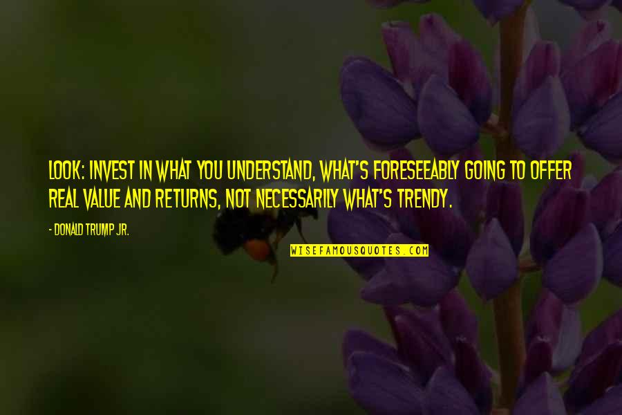 The More You Invest Quotes By Donald Trump Jr.: Look: invest in what you understand, what's foreseeably