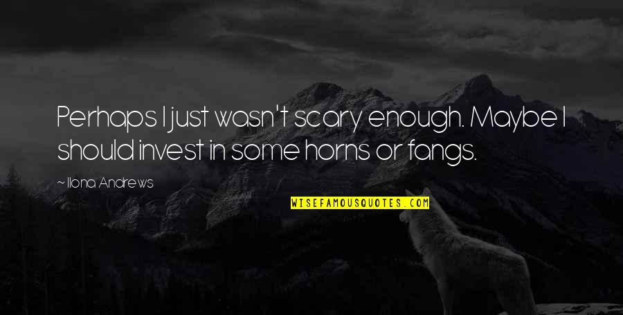 The More You Invest Quotes By Ilona Andrews: Perhaps I just wasn't scary enough. Maybe I
