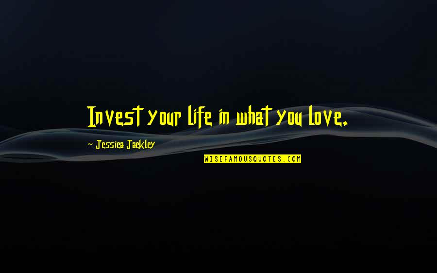 The More You Invest Quotes By Jessica Jackley: Invest your life in what you love.