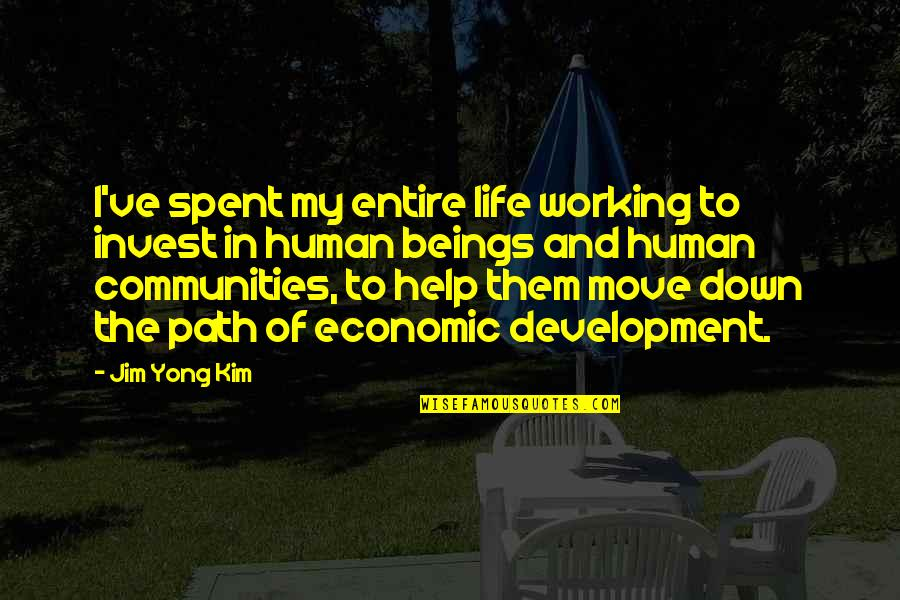 The More You Invest Quotes By Jim Yong Kim: I've spent my entire life working to invest