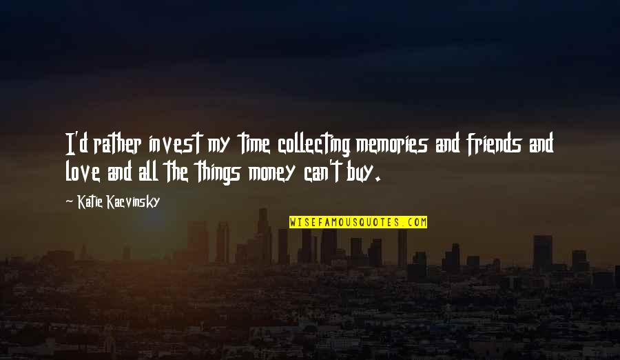 The More You Invest Quotes By Katie Kacvinsky: I'd rather invest my time collecting memories and