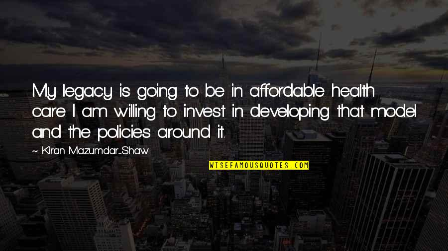 The More You Invest Quotes By Kiran Mazumdar-Shaw: My legacy is going to be in affordable