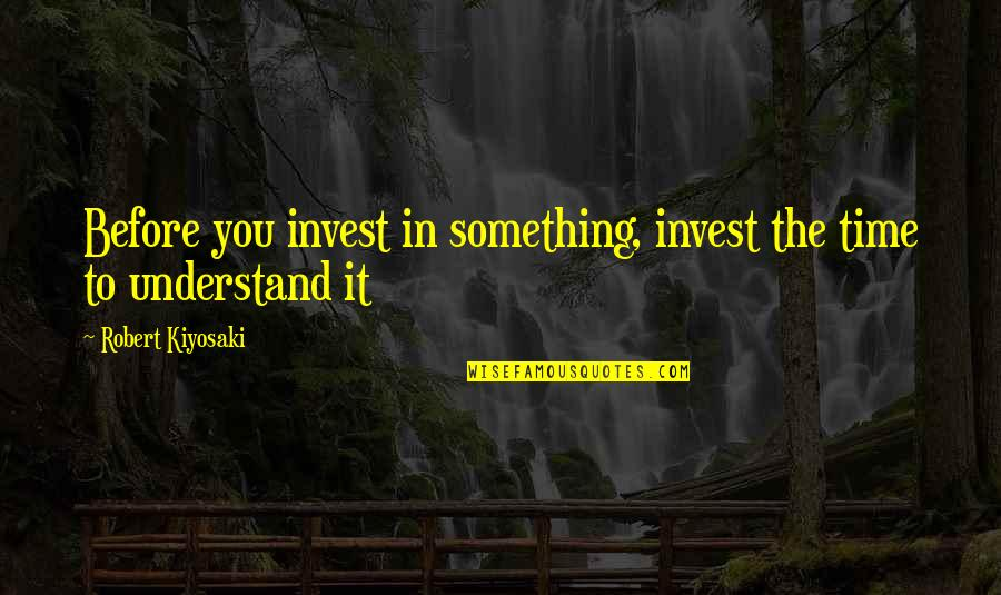 The More You Invest Quotes By Robert Kiyosaki: Before you invest in something, invest the time