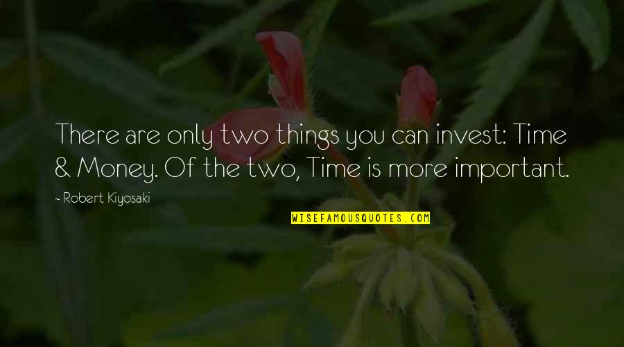The More You Invest Quotes By Robert Kiyosaki: There are only two things you can invest: