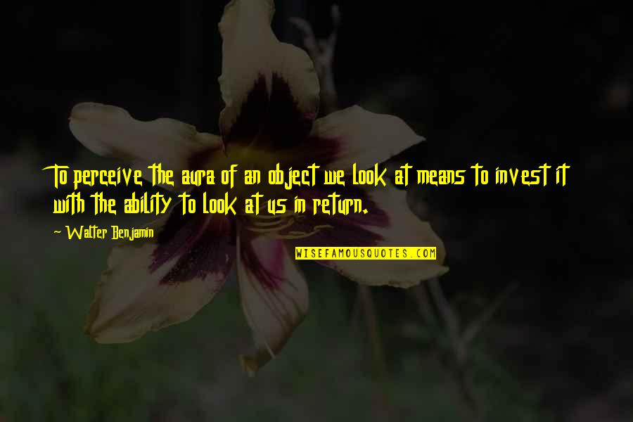 The More You Invest Quotes By Walter Benjamin: To perceive the aura of an object we