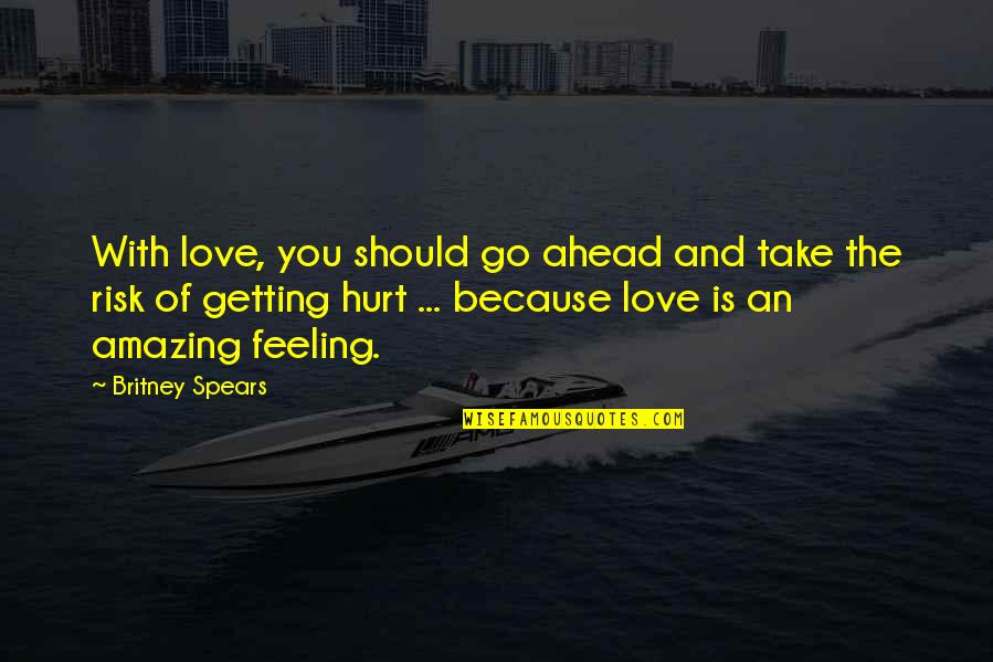 The Most Amazing Feeling Quotes By Britney Spears: With love, you should go ahead and take