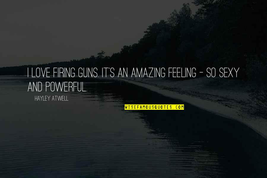 The Most Amazing Feeling Quotes By Hayley Atwell: I love firing guns. It's an amazing feeling