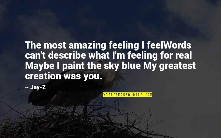 The Most Amazing Feeling Quotes By Jay-Z: The most amazing feeling I feelWords can't describe