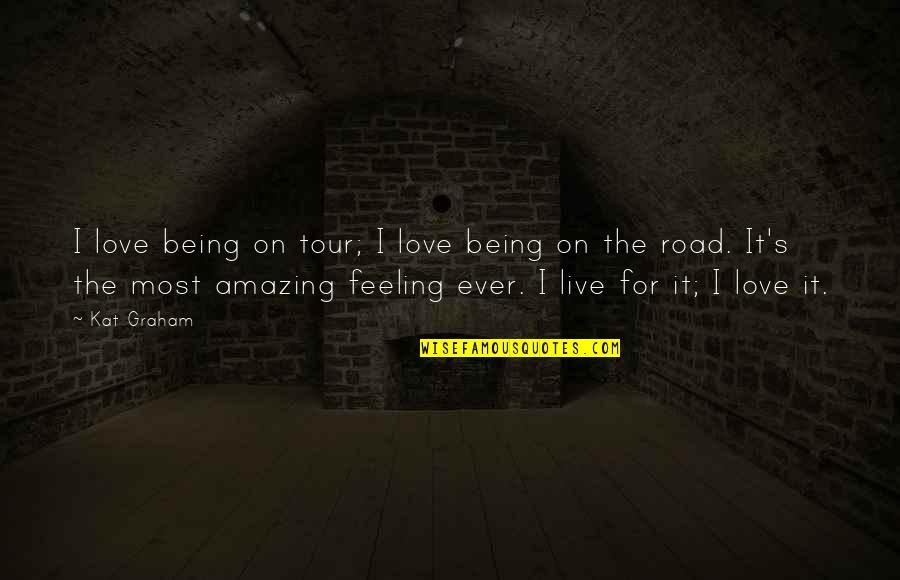 The Most Amazing Feeling Quotes By Kat Graham: I love being on tour; I love being