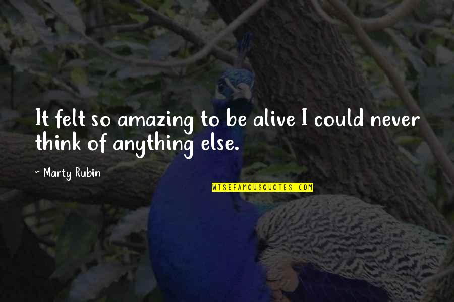The Most Amazing Feeling Quotes By Marty Rubin: It felt so amazing to be alive I