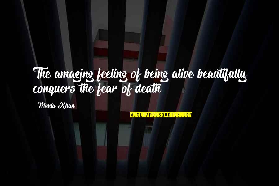 The Most Amazing Feeling Quotes By Munia Khan: The amazing feeling of being alive beautifully conquers