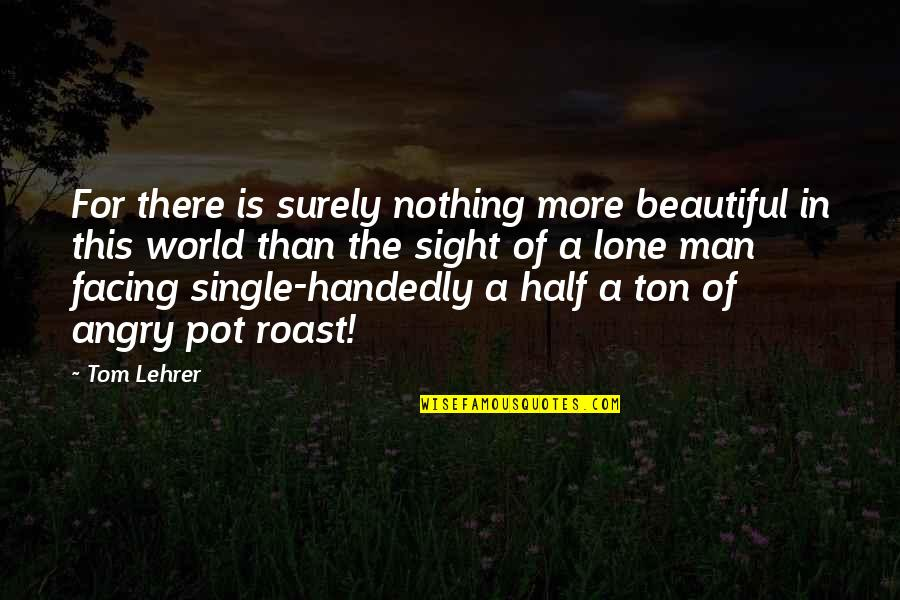 The Most Beautiful Man In The World Quotes By Tom Lehrer: For there is surely nothing more beautiful in