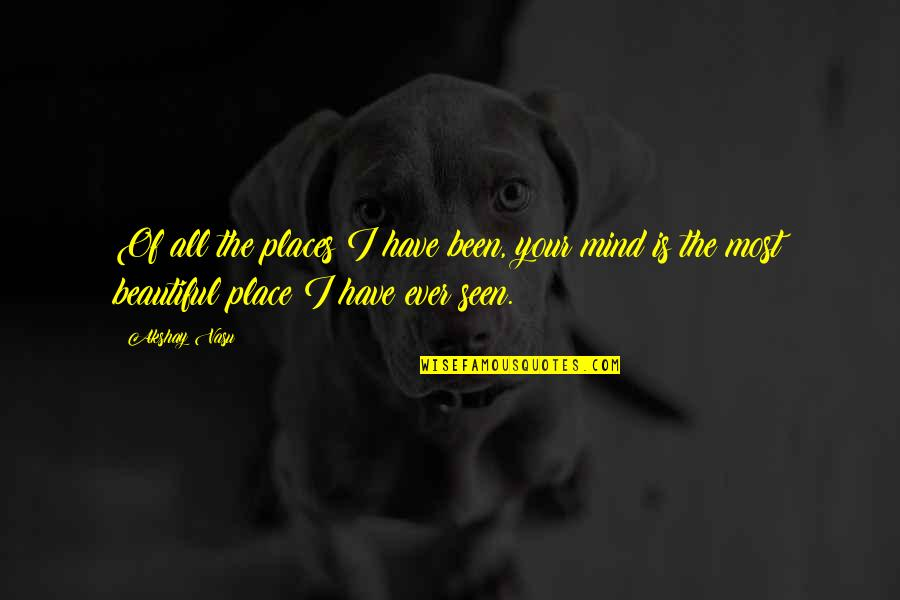 The Most Beautiful Places Quotes By Akshay Vasu: Of all the places I have been, your