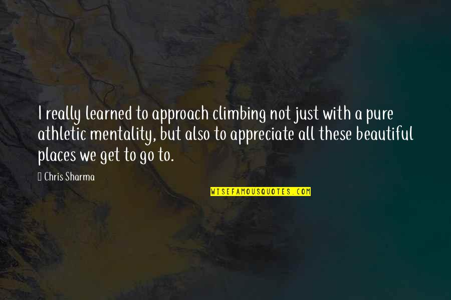 The Most Beautiful Places Quotes By Chris Sharma: I really learned to approach climbing not just