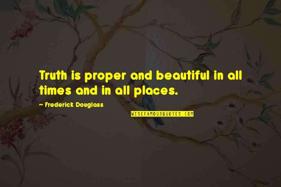 The Most Beautiful Places Quotes By Frederick Douglass: Truth is proper and beautiful in all times