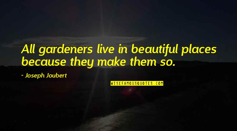 The Most Beautiful Places Quotes By Joseph Joubert: All gardeners live in beautiful places because they