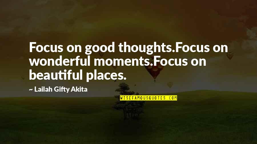 The Most Beautiful Places Quotes By Lailah Gifty Akita: Focus on good thoughts.Focus on wonderful moments.Focus on