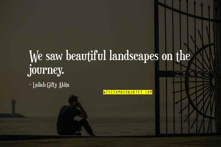 The Most Beautiful Places Quotes By Lailah Gifty Akita: We saw beautiful landscapes on the journey.