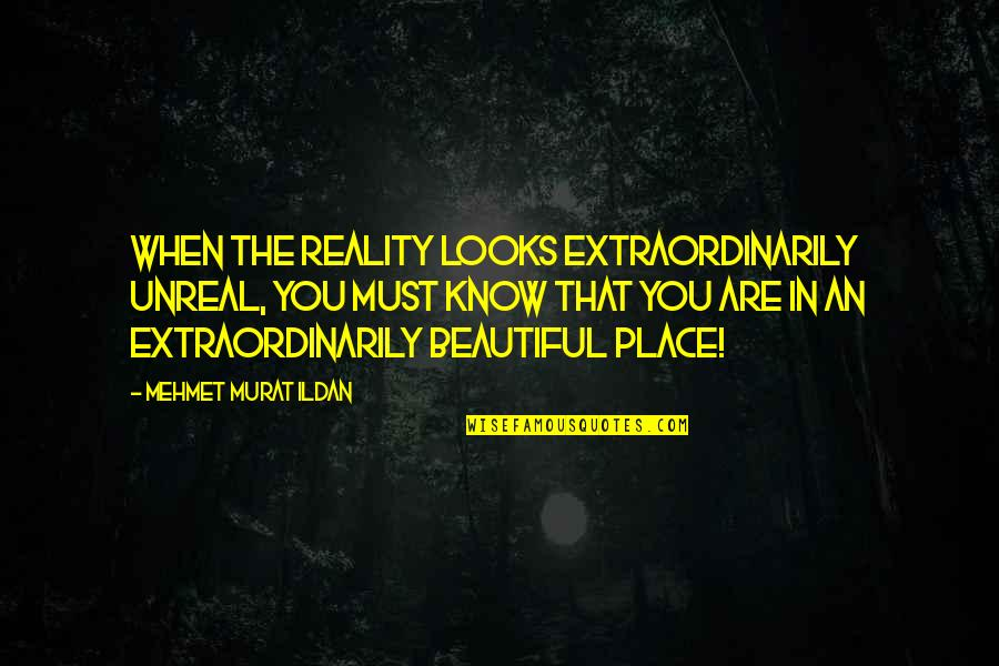 The Most Beautiful Places Quotes By Mehmet Murat Ildan: When the reality looks extraordinarily unreal, you must