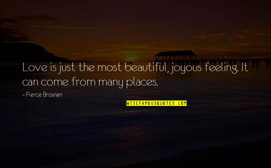The Most Beautiful Places Quotes By Pierce Brosnan: Love is just the most beautiful, joyous feeling.