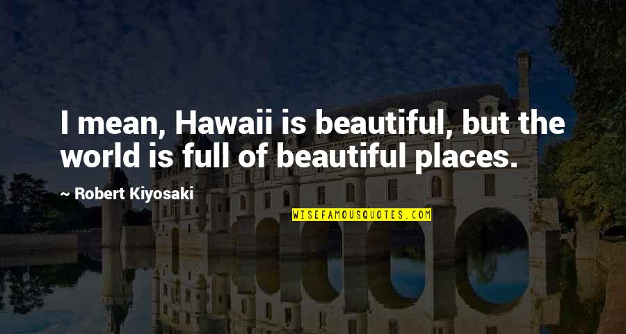 The Most Beautiful Places Quotes By Robert Kiyosaki: I mean, Hawaii is beautiful, but the world