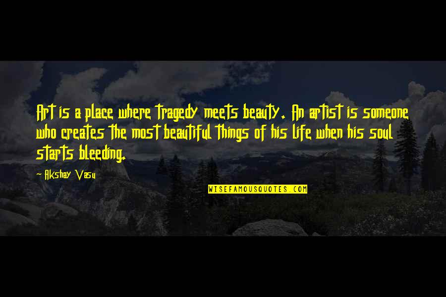 The Most Beautiful Things In Life Quotes By Akshay Vasu: Art is a place where tragedy meets beauty.