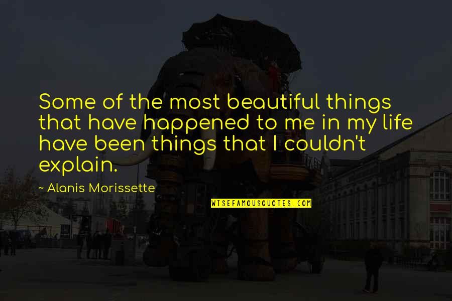 The Most Beautiful Things In Life Quotes By Alanis Morissette: Some of the most beautiful things that have